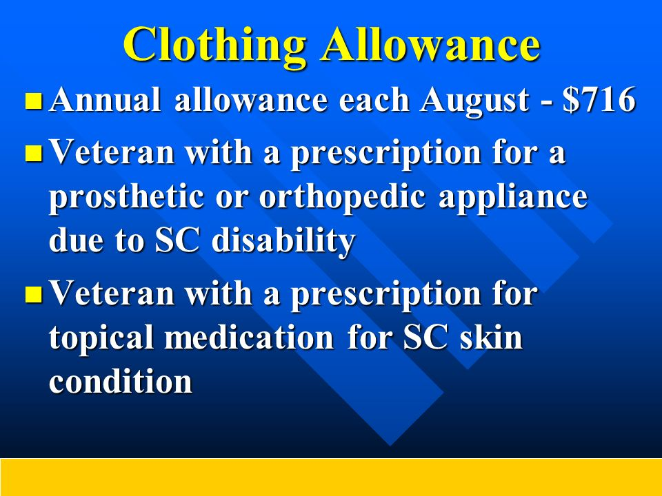 Clothing Allowance Annual allowance each August - $716 Annual allowance each August - $716 Veteran with a prescription for a prosthetic or orthopedic