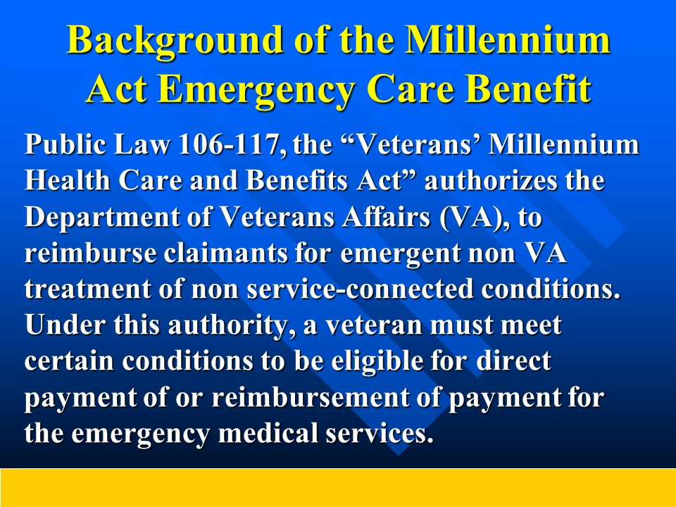 Background of the Millennium Act Emergency Care Benefit Public Law 106-117, the Veterans Millennium Health Care and Benefits Act authorizes the Depart