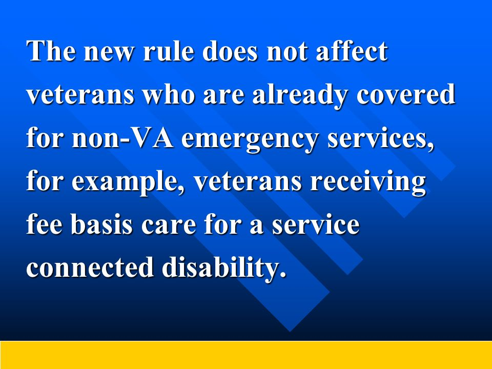 The new rule does not affect veterans who are already covered for non-VA emergency services, for example, veterans receiving fee basis care for a serv