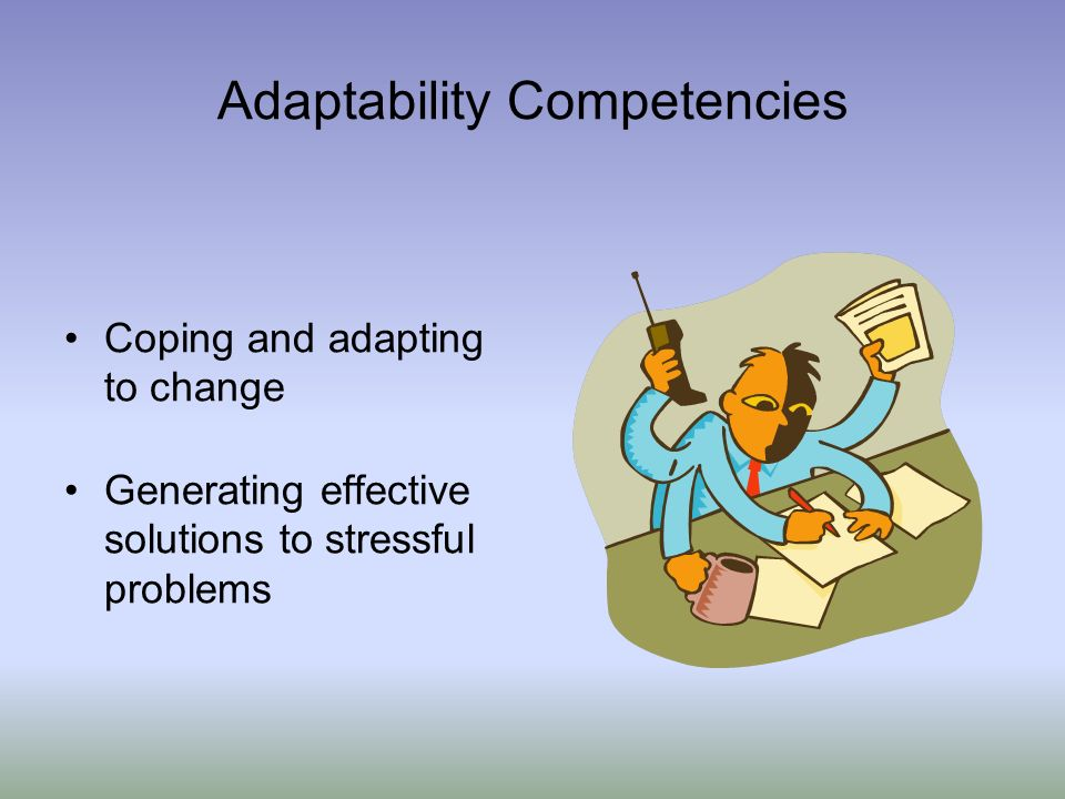 Adaptability Competencies Coping and adapting to change Generating effective solutions to stressful problems
