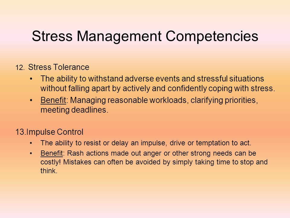 Stress Management Competencies 12. Stress Tolerance The ability to withstand adverse events and stressful situations without falling apart by actively