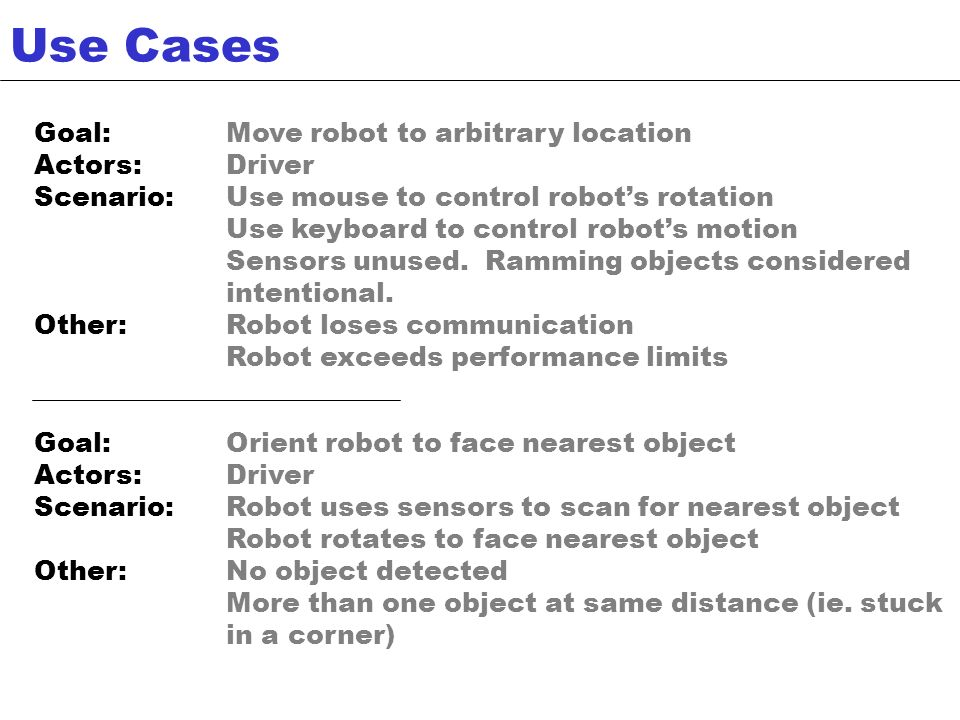 Goal:Move robot to arbitrary location Actors:Driver Scenario:Use mouse to control robots rotation Use keyboard to control robots motion Sensors unused.