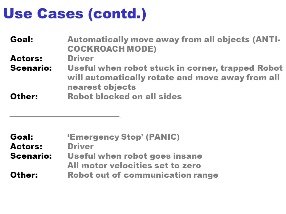 Goal:Emergency Stop (PANIC) Actors:Driver Scenario:Useful when robot goes insane All motor velocities set to zero Other:Robot out of communication range Use Cases (contd.) Goal:Automatically move away from all objects (ANTI- COCKROACH MODE) Actors:Driver Scenario:Useful when robot stuck in corner, trapped Robot will automatically rotate and move away from all nearest objects Other:Robot blocked on all sides