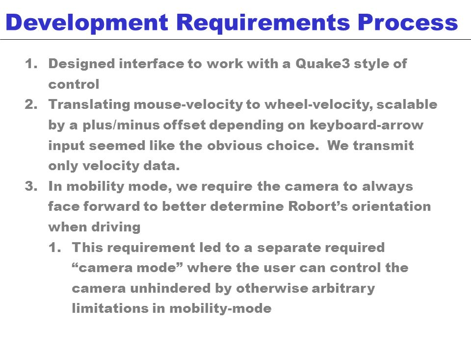 Mobility: send only wheel velocities Camera: send only up/down angles along y-axis Sensors: return sensor information C# Interface Application does the following: Receives mouse and keyboard input for a Quake-like look n feel In mobility mode: Translates x-direction input into velocity data for Roborts wheels Interprets y-axis mouse data into angle data for Roborts camera In camera mode: Translates all mouse input into angle data for camera Communications Protocol