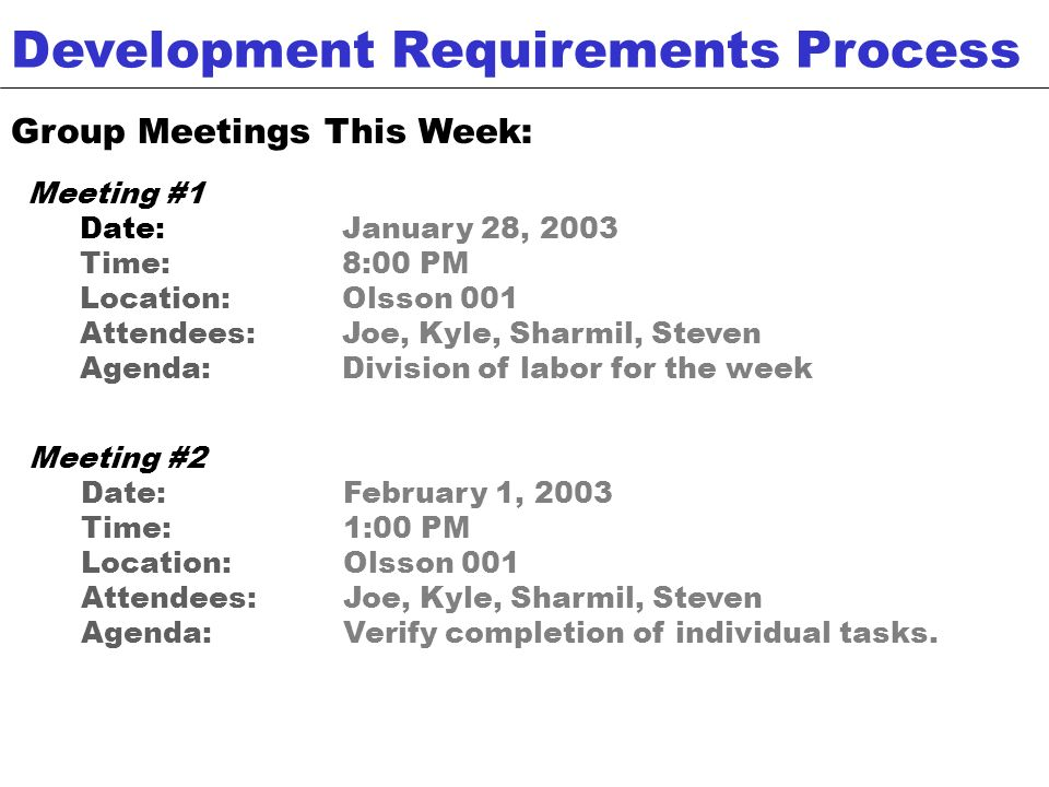 Group Meetings This Week: Development Requirements Process Meeting #1 Date:January 28, 2003 Time:8:00 PM Location:Olsson 001 Attendees:Joe, Kyle, Sharmil, Steven Agenda:Division of labor for the week Meeting #2 Date:February 1, 2003 Time:1:00 PM Location:Olsson 001 Attendees: Joe, Kyle, Sharmil, Steven Agenda:Verify completion of individual tasks.