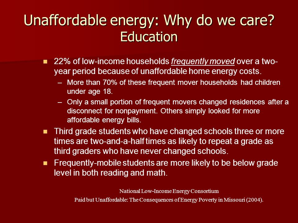 Unaffordable energy: Why do we care? Education 22% of low-income households frequently moved over a two- year period because of unaffordable home ener