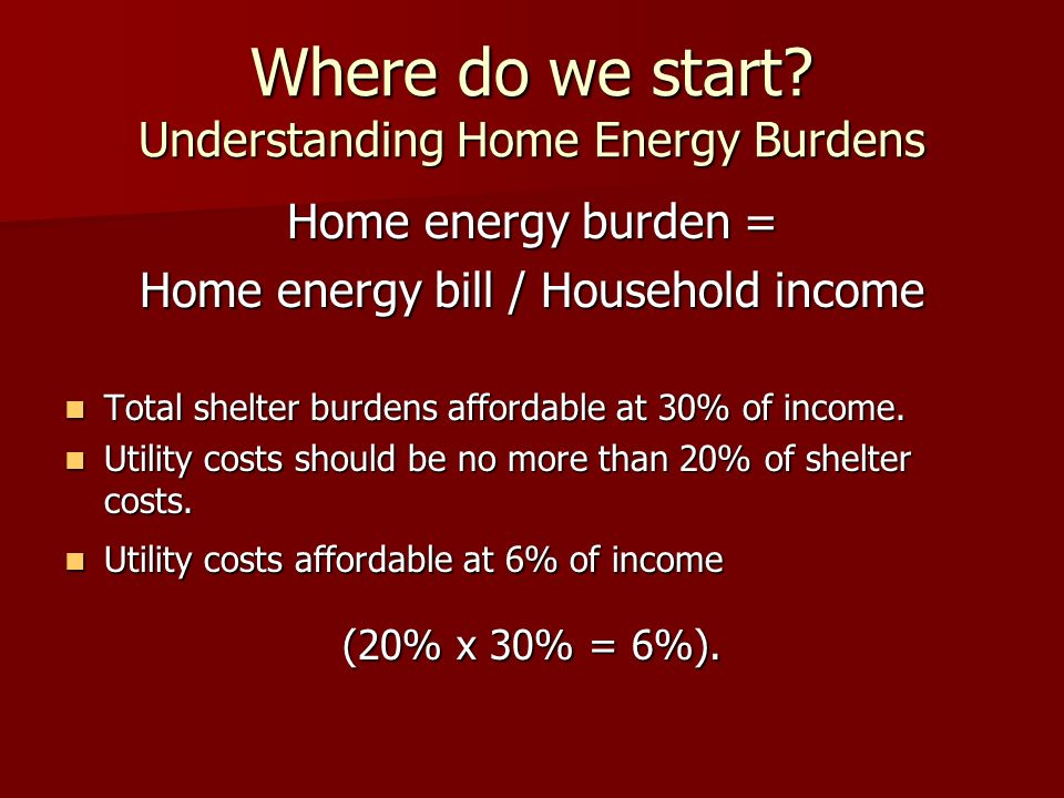 Where do we start? Understanding Home Energy Burdens Home energy burden = Home energy bill / Household income Total shelter burdens affordable at 30%