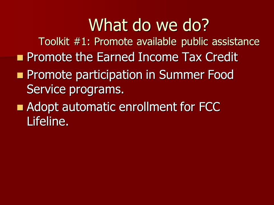What do we do? Toolkit #1: Promote available public assistance Promote the Earned Income Tax Credit Promote the Earned Income Tax Credit Promote parti