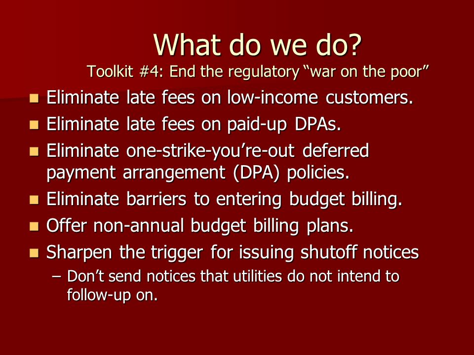 What do we do? Toolkit #4: End the regulatory war on the poor Eliminate late fees on low-income customers. Eliminate late fees on low-income customers