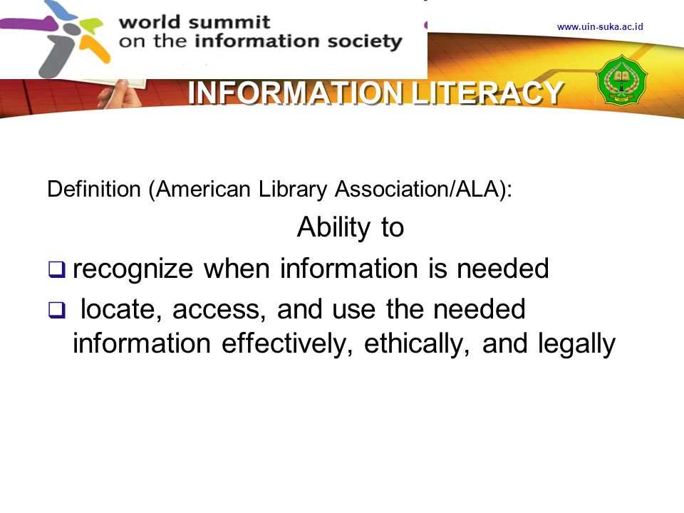 www.uin-suka.ac.id INFORMATION LITERACY Standards of Competency (The Association for College and Research Libraries /ACRL) determine the extent of information needed; access the needed information effectively and efficiently; evaluate information and its sources critically; incorporate selected information into one s knowledge base; use information effectively to accomplish a specific purpose; understand the economic, legal, and social issues surrounding the use of information; and access and use information ethically and legally.