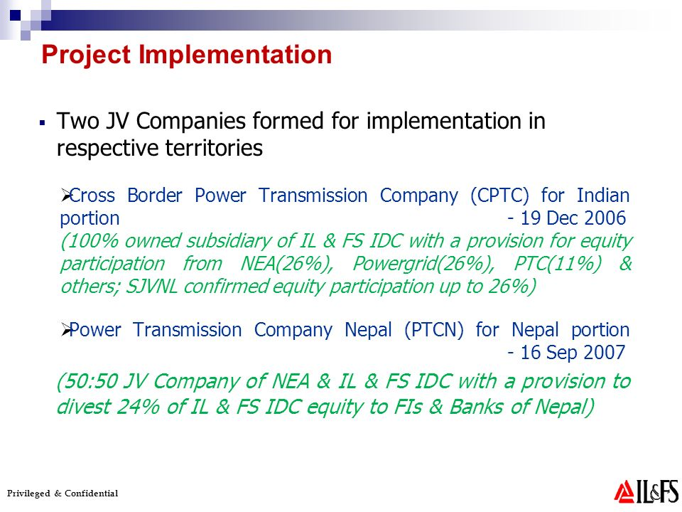 Privileged & Confidential Two JV Companies formed for implementation in respective territories Cross Border Power Transmission Company (CPTC) for Indian portion - 19 Dec 2006 (100% owned subsidiary of IL & FS IDC with a provision for equity participation from NEA(26%), Powergrid(26%), PTC(11%) & others; SJVNL confirmed equity participation up to 26%) Power Transmission Company Nepal (PTCN) for Nepal portion - 16 Sep 2007 (50:50 JV Company of NEA & IL & FS IDC with a provision to divest 24% of IL & FS IDC equity to FIs & Banks of Nepal) Project Implementation
