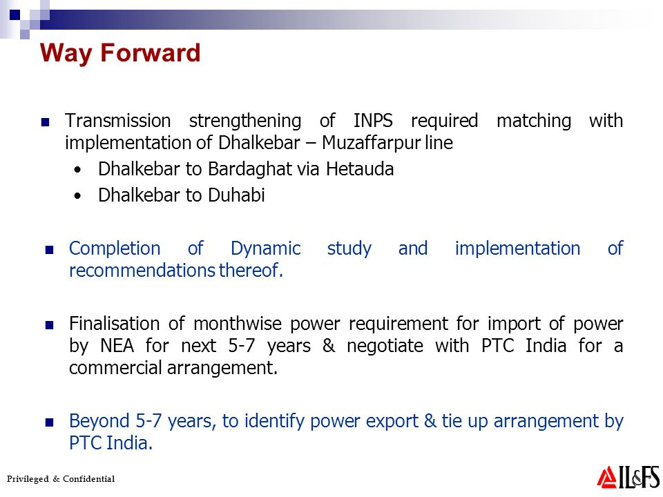 Privileged & Confidential Way Forward Transmission strengthening of INPS required matching with implementation of Dhalkebar – Muzaffarpur line Dhalkebar to Bardaghat via Hetauda Dhalkebar to Duhabi Completion of Dynamic study and implementation of recommendations thereof.