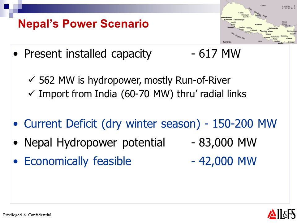 Privileged & Confidential Present installed capacity - 617 MW 562 MW is hydropower, mostly Run-of-River Import from India (60-70 MW) thru radial links Current Deficit (dry winter season) - 150-200 MW Nepal Hydropower potential - 83,000 MW Economically feasible - 42,000 MW Nepals Power Scenario