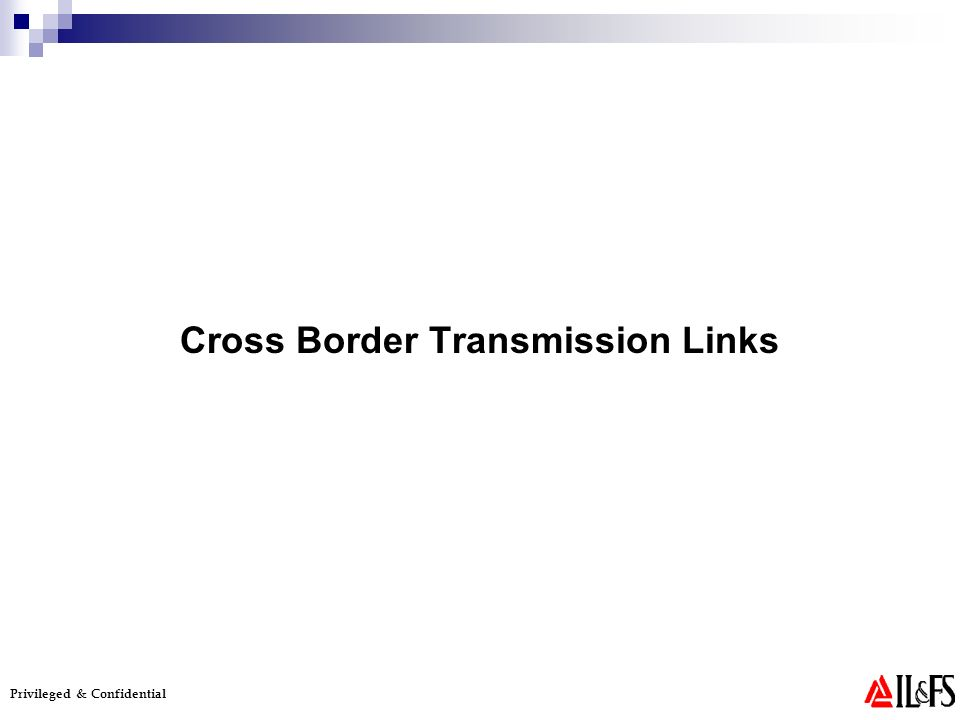 Privileged & Confidential Cross Border Transmission Links