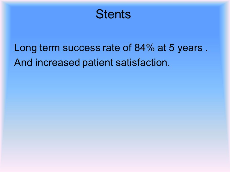 Stents Long term success rate of 84% at 5 years. And increased patient satisfaction.