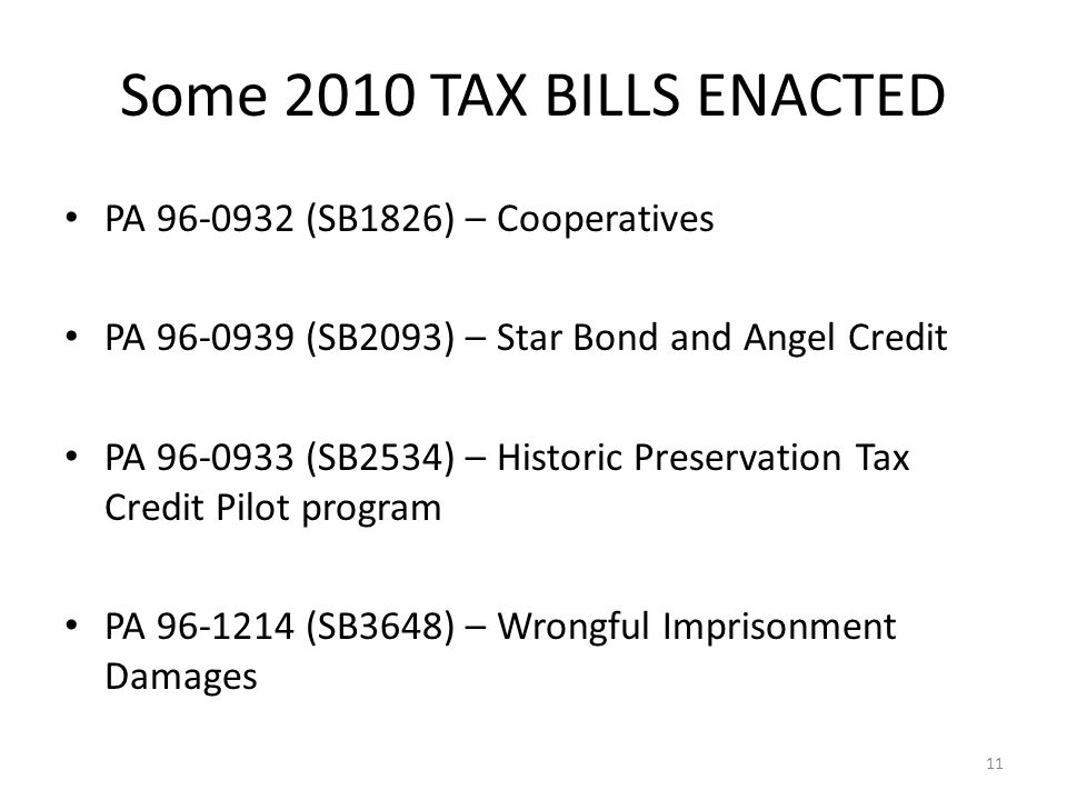 PA 96-0932 (SB1826) – Cooperatives PA 96-0939 (SB2093) – Star Bond and Angel Credit PA 96-0933 (SB2534) – Historic Preservation Tax Credit Pilot program PA 96-1214 (SB3648) – Wrongful Imprisonment Damages PA 96-0935 (SB 3646) – Publicly-Traded Partnerships 11 Some 2010 TAX BILLS ENACTED