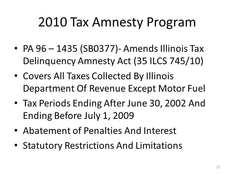 2010 Tax Amnesty Program 13 PA 96 – 1435 (SB0377)- Amends Illinois Tax Delinquency Amnesty Act (35 ILCS 745/10) Covers All Taxes Collected By Illinois Department Of Revenue Except Motor Fuel Tax Periods Ending After June 30, 2002 And Ending Before July 1, 2009 Abatement of Penalties And Interest Statutory Restrictions And Limitations