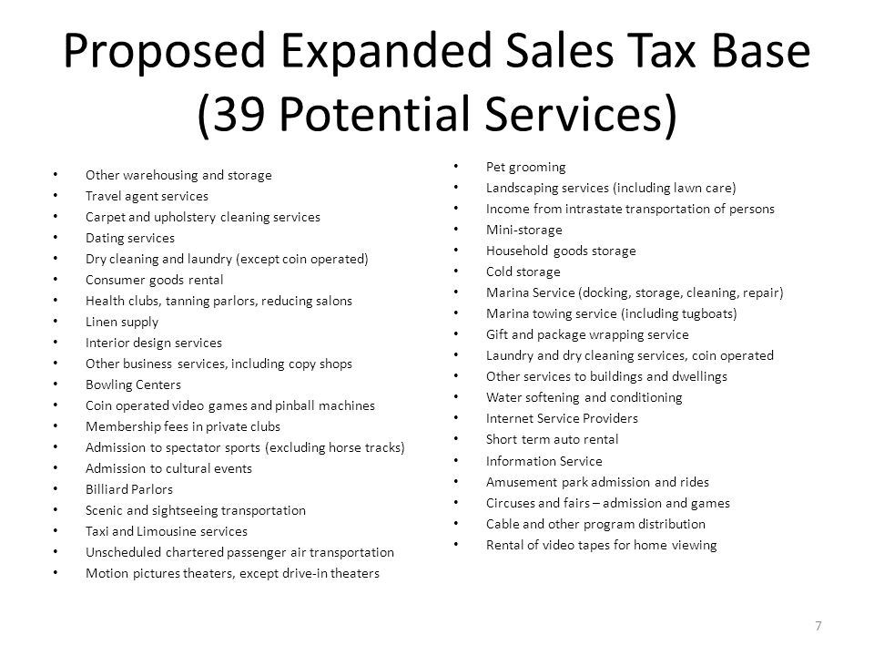 Proposed Expanded Sales Tax Base (39 Potential Services) Other warehousing and storage Travel agent services Carpet and upholstery cleaning services Dating services Dry cleaning and laundry (except coin operated) Consumer goods rental Health clubs, tanning parlors, reducing salons Linen supply Interior design services Other business services, including copy shops Bowling Centers Coin operated video games and pinball machines Membership fees in private clubs Admission to spectator sports (excluding horse tracks) Admission to cultural events Billiard Parlors Scenic and sightseeing transportation Taxi and Limousine services Unscheduled chartered passenger air transportation Motion pictures theaters, except drive-in theaters Pet grooming Landscaping services (including lawn care) Income from intrastate transportation of persons Mini-storage Household goods storage Cold storage Marina Service (docking, storage, cleaning, repair) Marina towing service (including tugboats) Gift and package wrapping service Laundry and dry cleaning services, coin operated Other services to buildings and dwellings Water softening and conditioning Internet Service Providers Short term auto rental Information Service Amusement park admission and rides Circuses and fairs – admission and games Cable and other program distribution Rental of video tapes for home viewing 7