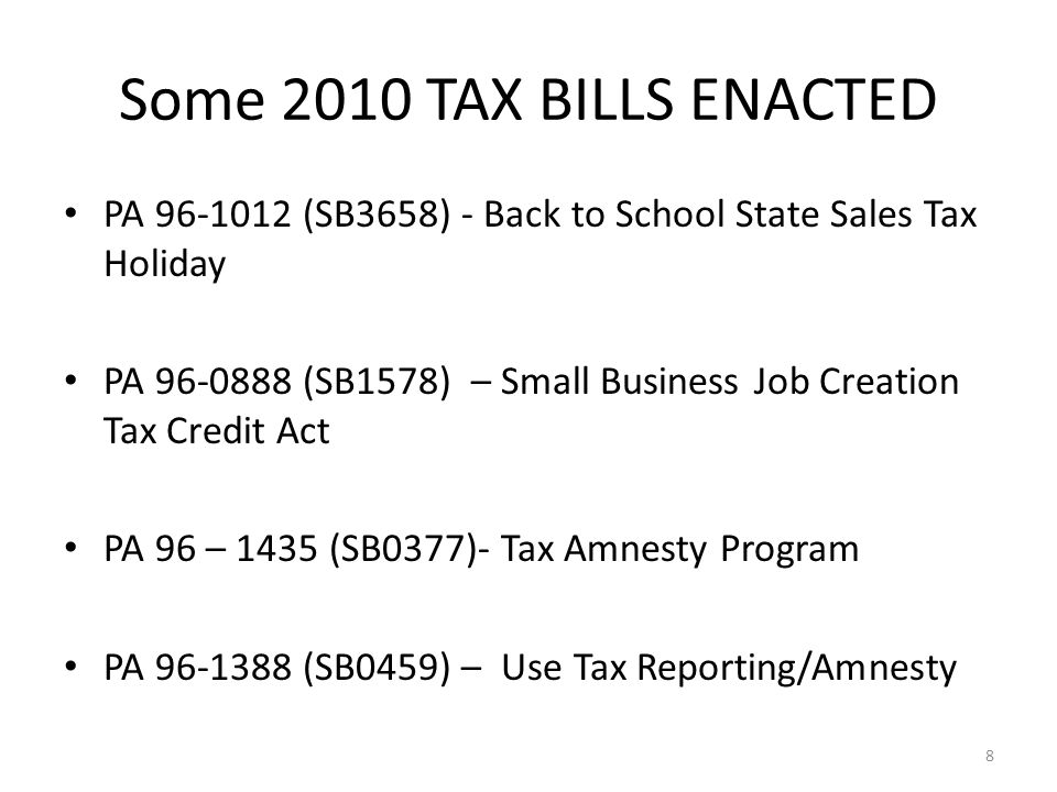 PA 96-1012 (SB3658) - Back to School State Sales Tax Holiday PA 96-0888 (SB1578) – Small Business Job Creation Tax Credit Act PA 96 – 1435 (SB0377)- Tax Amnesty Program PA 96-1388 (SB0459) – Use Tax Reporting/Amnesty 8 Some 2010 TAX BILLS ENACTED