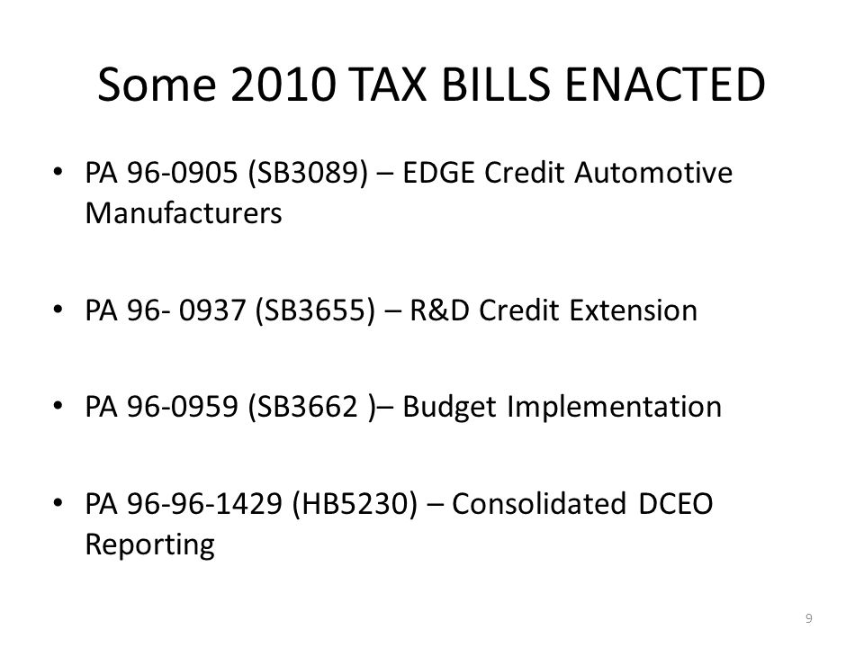PA 96-0905 (SB3089) – EDGE Credit Automotive Manufacturers PA 96- 0937 (SB3655) – R&D Credit Extension PA 96-0959 (SB3662 )– Budget Implementation PA 96-96-1429 (HB5230) – Consolidated DCEO Reporting 9 Some 2010 TAX BILLS ENACTED