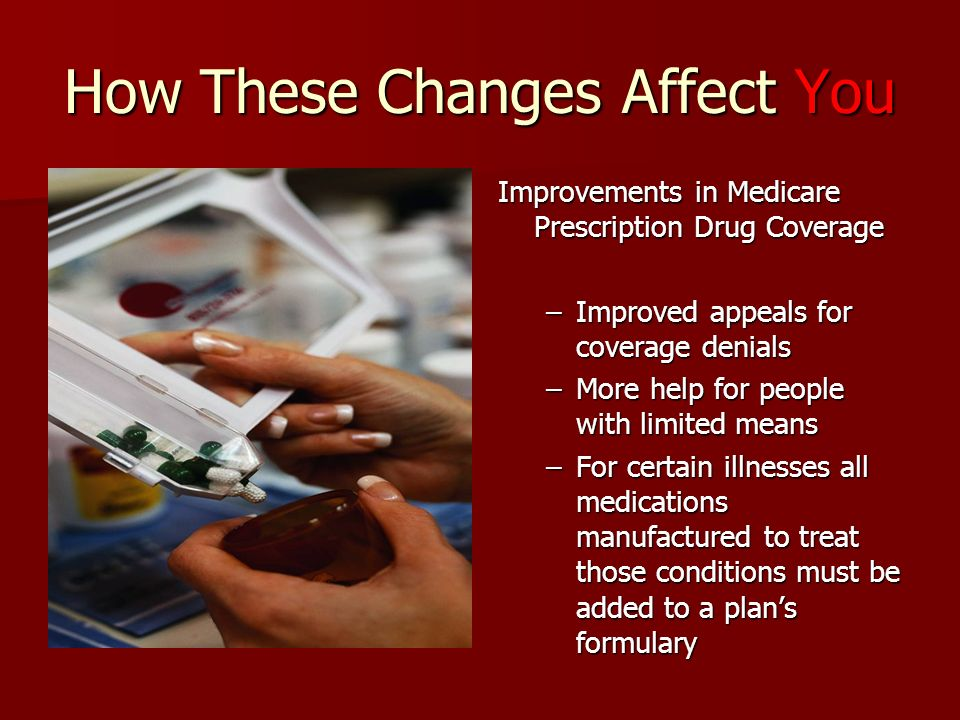 How These Changes Affect You Improvements in Medicare Prescription Drug Coverage –Improved appeals for coverage denials –More help for people with limited means –For certain illnesses all medications manufactured to treat those conditions must be added to a plans formulary