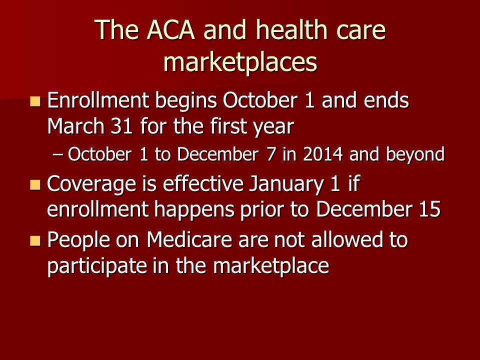 The ACA and health care marketplaces Enrollment begins October 1 and ends March 31 for the first year Enrollment begins October 1 and ends March 31 for the first year –October 1 to December 7 in 2014 and beyond Coverage is effective January 1 if enrollment happens prior to December 15 Coverage is effective January 1 if enrollment happens prior to December 15 People on Medicare are not allowed to participate in the marketplace People on Medicare are not allowed to participate in the marketplace