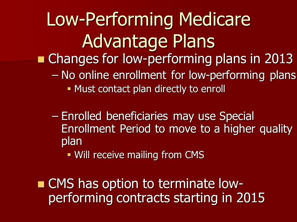Low-Performing Medicare Advantage Plans Changes for low-performing plans in 2013 Changes for low-performing plans in 2013 –No online enrollment for low-performing plans Must contact plan directly to enroll Must contact plan directly to enroll –Enrolled beneficiaries may use Special Enrollment Period to move to a higher quality plan Will receive mailing from CMS Will receive mailing from CMS CMS has option to terminate low- performing contracts starting in 2015 CMS has option to terminate low- performing contracts starting in 2015