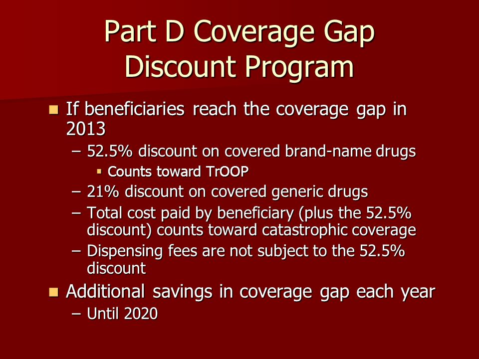 Part D Coverage Gap Discount Program If beneficiaries reach the coverage gap in 2013 If beneficiaries reach the coverage gap in 2013 –52.5% discount on covered brand-name drugs Counts toward TrOOP Counts toward TrOOP –21% discount on covered generic drugs –Total cost paid by beneficiary (plus the 52.5% discount) counts toward catastrophic coverage –Dispensing fees are not subject to the 52.5% discount Additional savings in coverage gap each year Additional savings in coverage gap each year –Until 2020