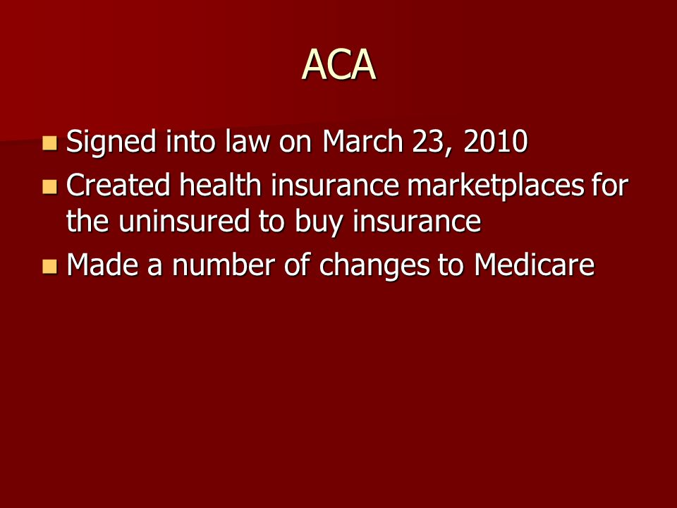 ACA Signed into law on March 23, 2010 Signed into law on March 23, 2010 Created health insurance marketplaces for the uninsured to buy insurance Created health insurance marketplaces for the uninsured to buy insurance Made a number of changes to Medicare Made a number of changes to Medicare