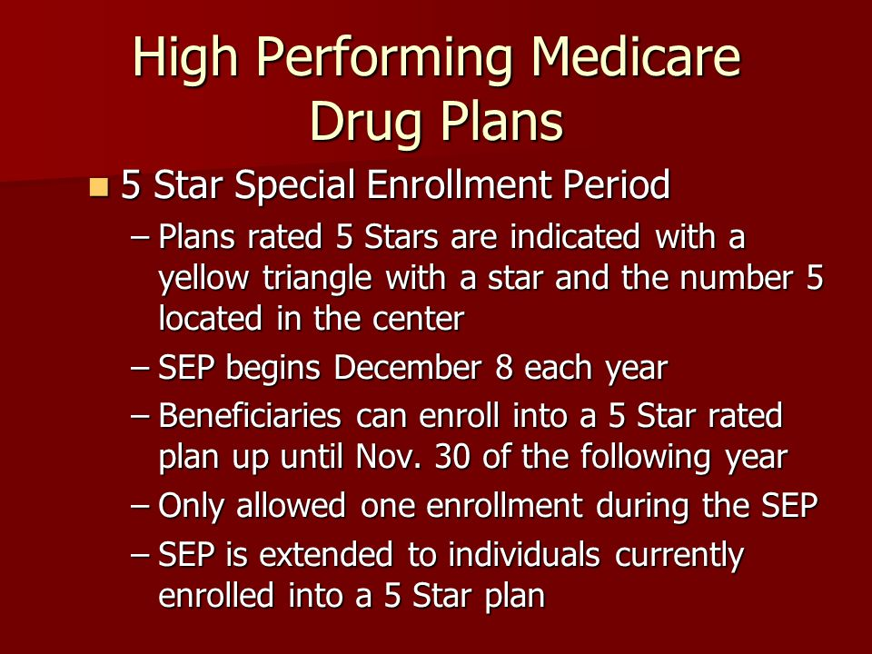 High Performing Medicare Drug Plans 5 Star Special Enrollment Period 5 Star Special Enrollment Period –Plans rated 5 Stars are indicated with a yellow triangle with a star and the number 5 located in the center –SEP begins December 8 each year –Beneficiaries can enroll into a 5 Star rated plan up until Nov.