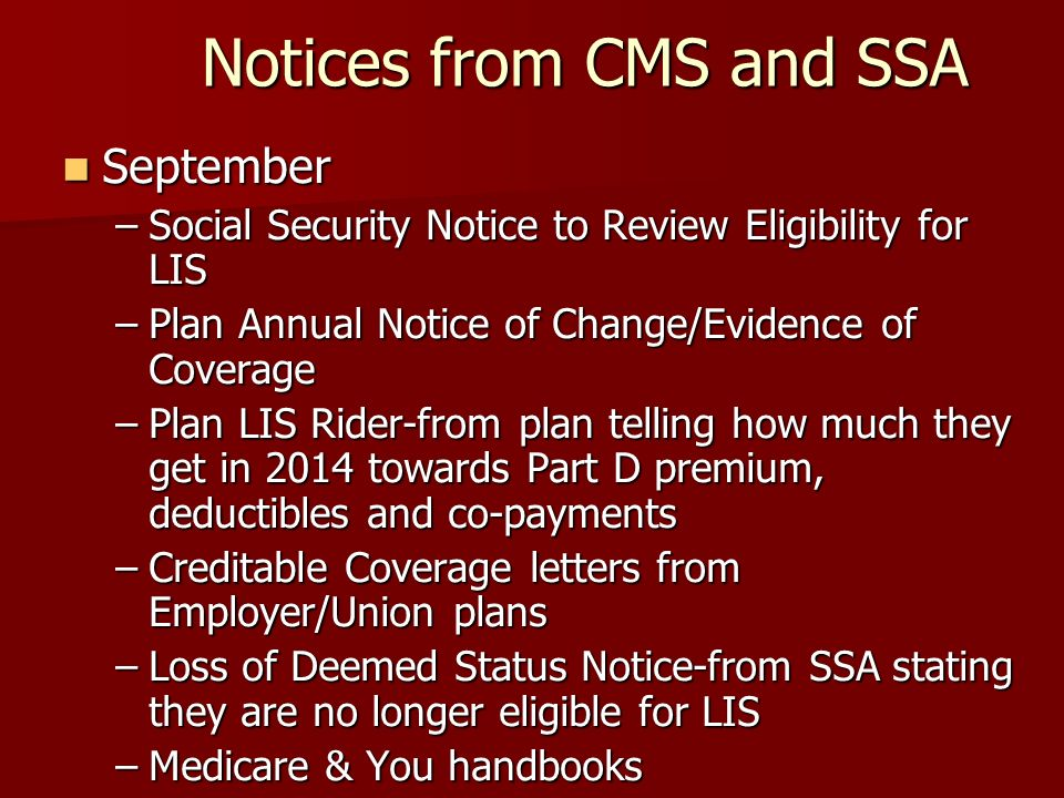 Notices from CMS and SSA September September –Social Security Notice to Review Eligibility for LIS –Plan Annual Notice of Change/Evidence of Coverage –Plan LIS Rider-from plan telling how much they get in 2014 towards Part D premium, deductibles and co-payments –Creditable Coverage letters from Employer/Union plans –Loss of Deemed Status Notice-from SSA stating they are no longer eligible for LIS –Medicare & You handbooks