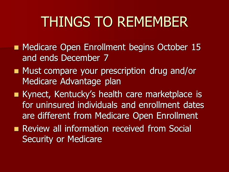 THINGS TO REMEMBER Medicare Open Enrollment begins October 15 and ends December 7 Medicare Open Enrollment begins October 15 and ends December 7 Must compare your prescription drug and/or Medicare Advantage plan Must compare your prescription drug and/or Medicare Advantage plan Kynect, Kentuckys health care marketplace is for uninsured individuals and enrollment dates are different from Medicare Open Enrollment Kynect, Kentuckys health care marketplace is for uninsured individuals and enrollment dates are different from Medicare Open Enrollment Review all information received from Social Security or Medicare Review all information received from Social Security or Medicare