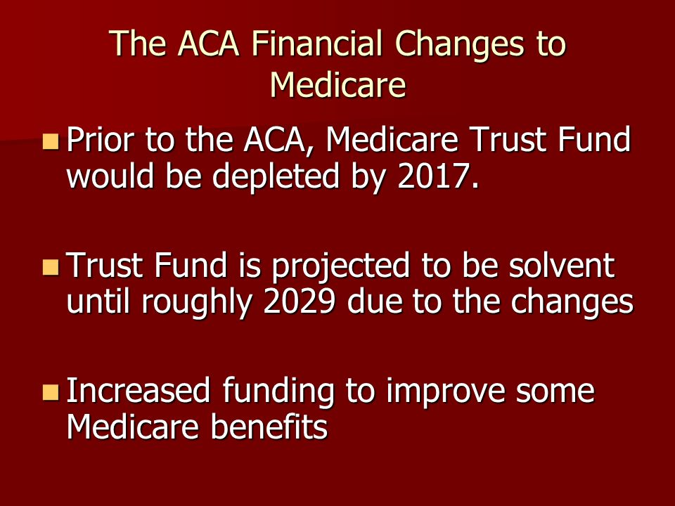 The ACA Financial Changes to Medicare Prior to the ACA, Medicare Trust Fund would be depleted by 2017. Prior to the ACA, Medicare Trust Fund would be