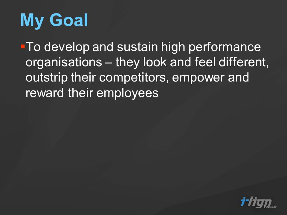 My Goal To develop and sustain high performance organisations – they look and feel different, outstrip their competitors, empower and reward their emp