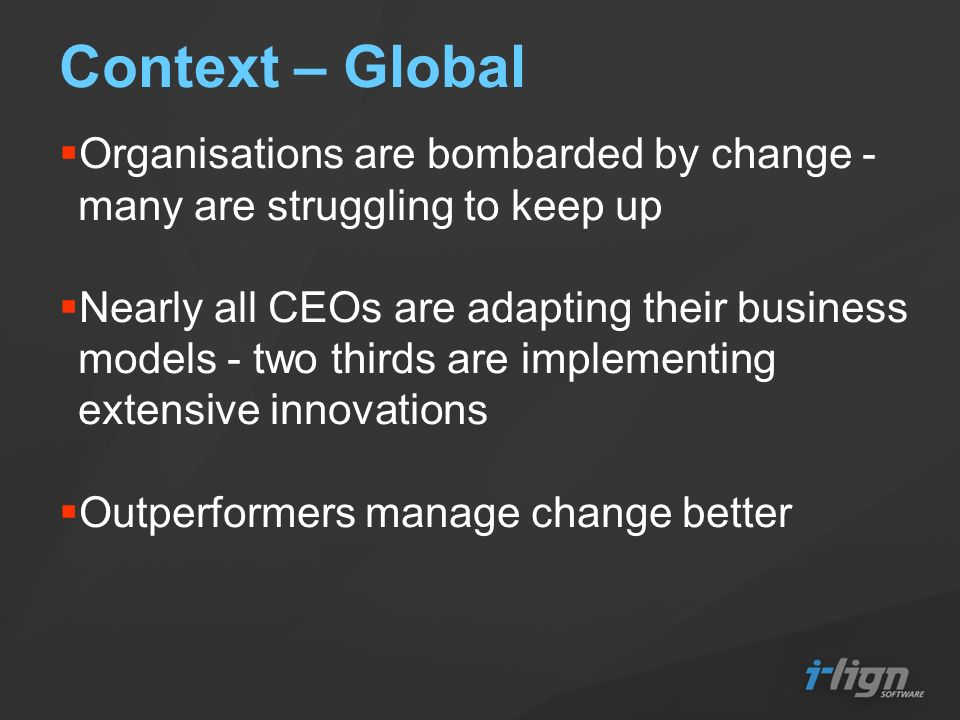 Context – Global Organisations are bombarded by change - many are struggling to keep up Nearly all CEOs are adapting their business models - two thirds are implementing extensive innovations Outperformers manage change better