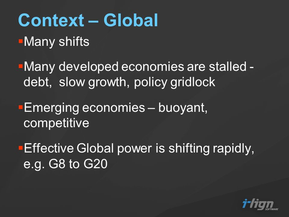 Context – Global Many shifts Many developed economies are stalled - debt, slow growth, policy gridlock Emerging economies – buoyant, competitive Effec