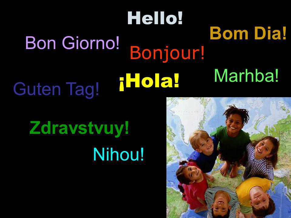 Bonjour! ¡Hola! Hello! Bom Dia! Marhba! Zdravstvuy! Nihou! Bon Giorno! Guten Tag!