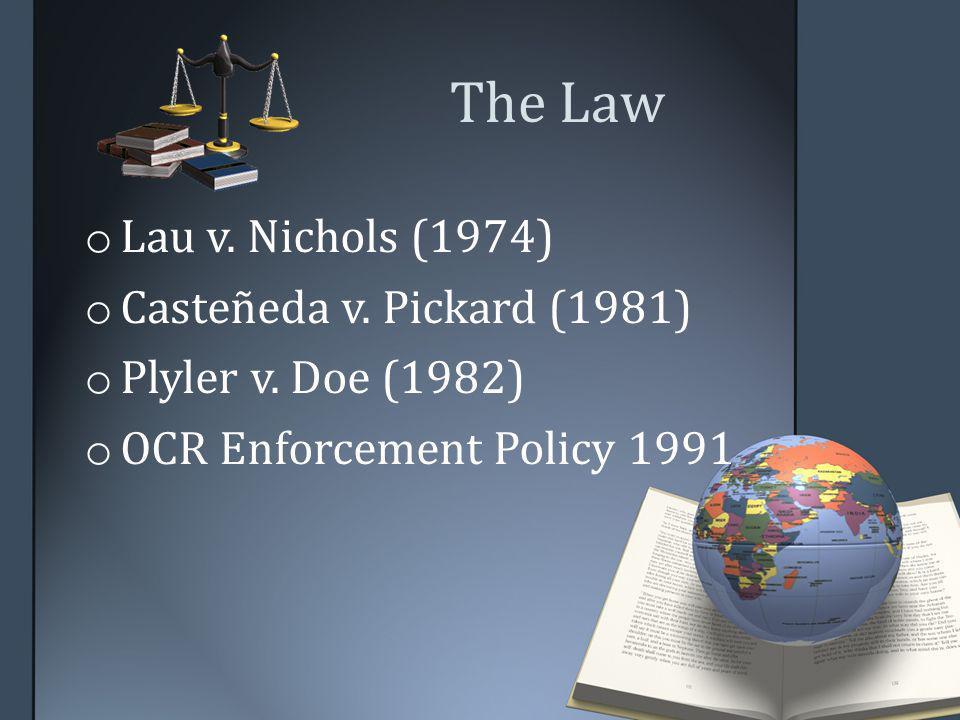 The Law o Lau v. Nichols (1974) o Casteñeda v. Pickard (1981) o Plyler v. Doe (1982) o OCR Enforcement Policy 1991
