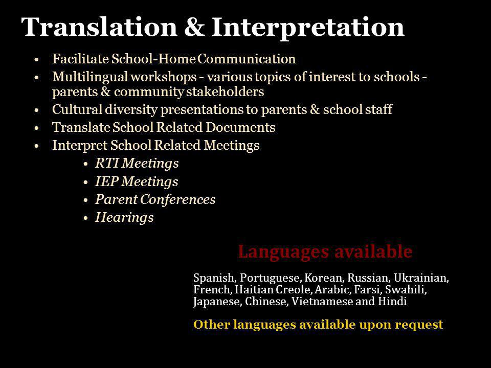 Facilitate School-Home Communication Multilingual workshops - various topics of interest to schools - parents & community stakeholders Cultural diversity presentations to parents & school staff Translate School Related Documents Interpret School Related Meetings RTI Meetings IEP Meetings Parent Conferences Hearings Facilitate School-Home Communication Multilingual workshops - various topics of interest to schools - parents & community stakeholders Cultural diversity presentations to parents & school staff Translate School Related Documents Interpret School Related Meetings RTI Meetings IEP Meetings Parent Conferences Hearings Translation & Interpretation Languages available Spanish, Portuguese, Korean, Russian, Ukrainian, French, Haitian Creole, Arabic, Farsi, Swahili, Japanese, Chinese, Vietnamese and Hindi Other languages available upon request