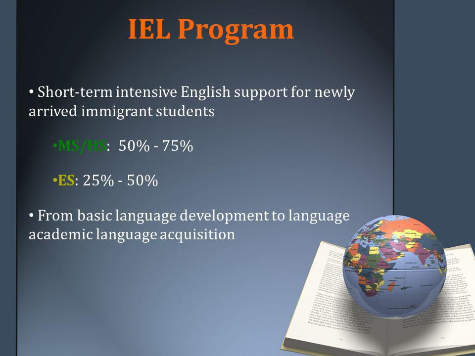 IEL Program Short-term intensive English support for newly arrived immigrant students MS/HS: 50% - 75% ES: 25% - 50% From basic language development to language academic language acquisition