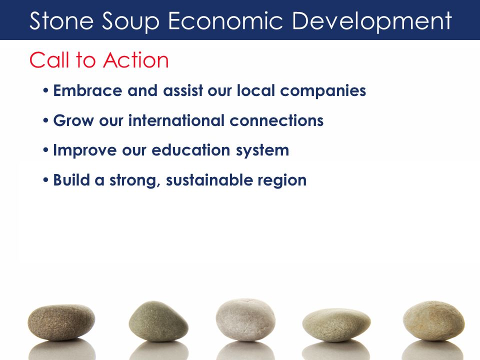 Stone Soup Economic Development Call to Action Embrace and assist our local companies Grow our international connections Improve our education system