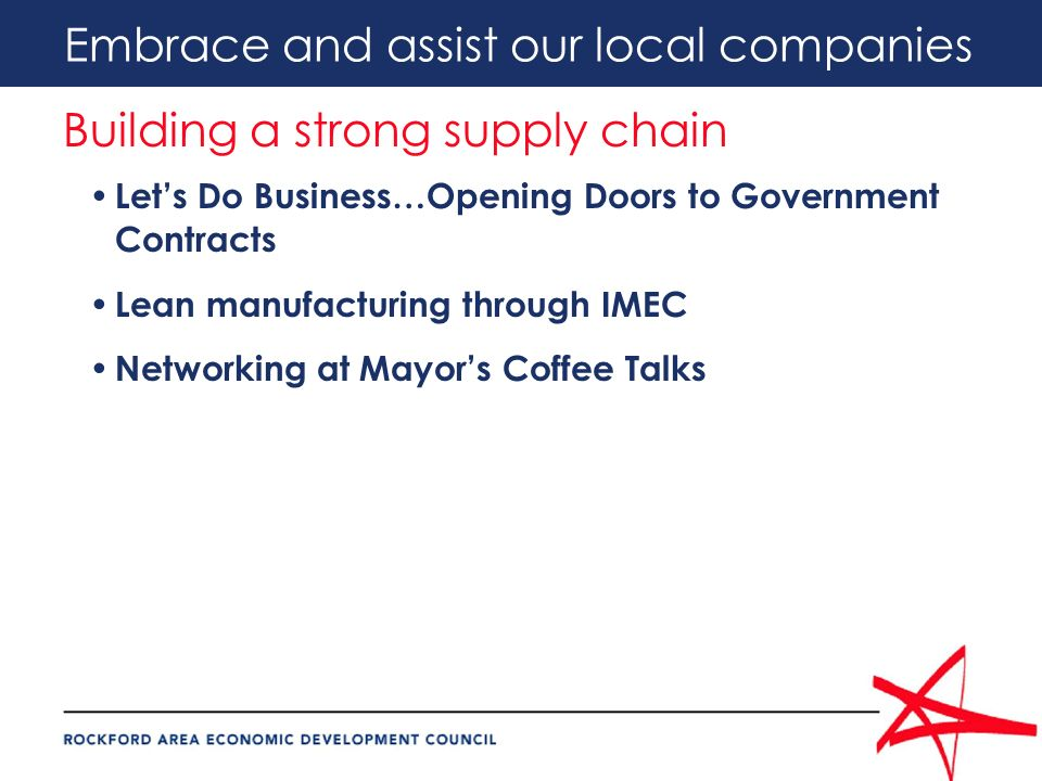 Embrace and assist our local companies Building a strong supply chain Lets Do Business…Opening Doors to Government Contracts Lean manufacturing through IMEC Networking at Mayors Coffee Talks