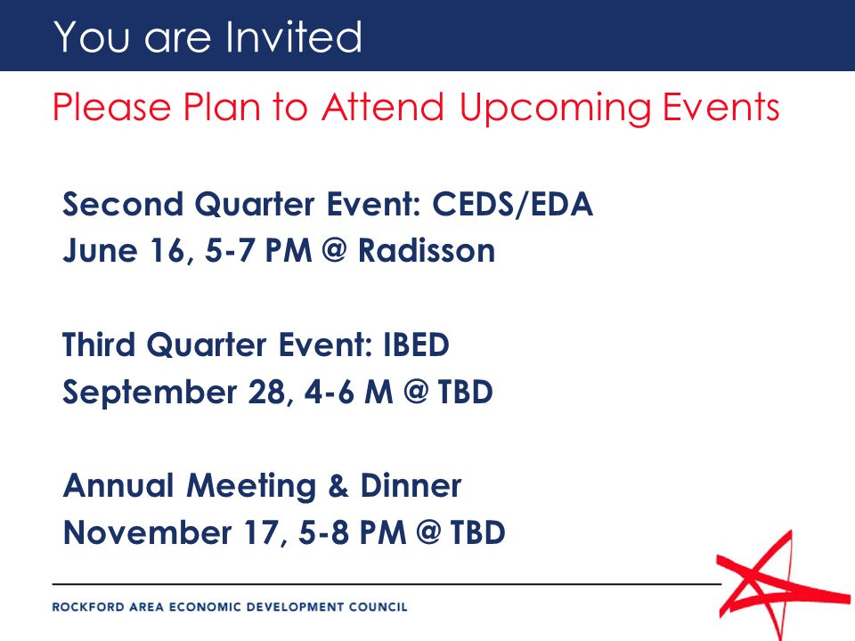 You are Invited Please Plan to Attend Upcoming Events Second Quarter Event: CEDS/EDA June 16, 5-7 PM @ Radisson Third Quarter Event: IBED September 28, 4-6 M @ TBD Annual Meeting & Dinner November 17, 5-8 PM @ TBD