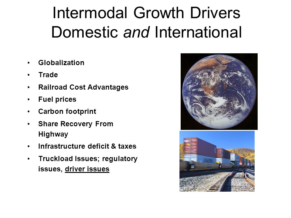 Intermodal Growth Drivers Domestic and International Globalization Trade Railroad Cost Advantages Fuel prices Carbon footprint Share Recovery From Highway Infrastructure deficit & taxes Truckload Issues; regulatory issues, driver issues