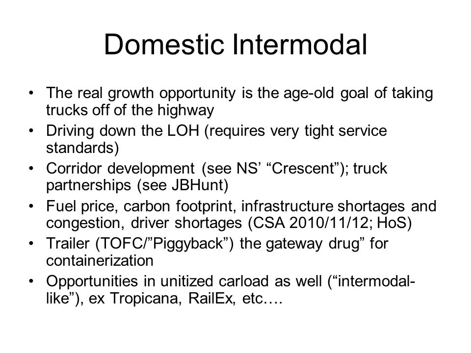 Domestic Intermodal The real growth opportunity is the age-old goal of taking trucks off of the highway Driving down the LOH (requires very tight service standards) Corridor development (see NS Crescent); truck partnerships (see JBHunt) Fuel price, carbon footprint, infrastructure shortages and congestion, driver shortages (CSA 2010/11/12; HoS) Trailer (TOFC/Piggyback) the gateway drug for containerization Opportunities in unitized carload as well (intermodal- like), ex Tropicana, RailEx, etc….