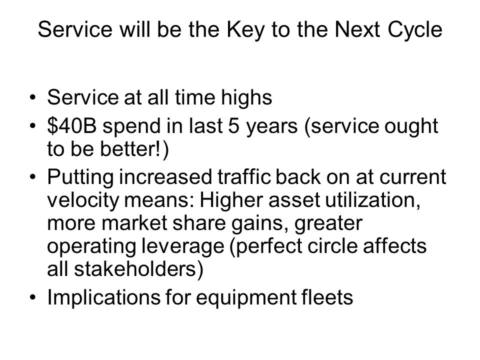 Service will be the Key to the Next Cycle Service at all time highs $40B spend in last 5 years (service ought to be better!) Putting increased traffic back on at current velocity means: Higher asset utilization, more market share gains, greater operating leverage (perfect circle affects all stakeholders) Implications for equipment fleets