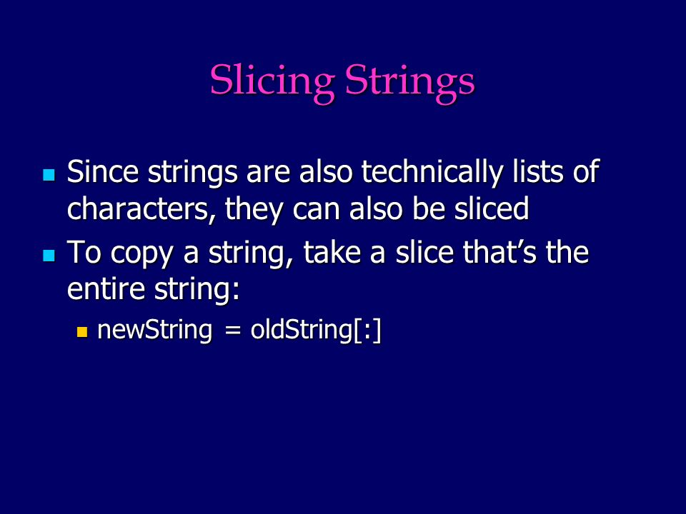 Slicing Strings Since strings are also technically lists of characters, they can also be sliced Since strings are also technically lists of characters, they can also be sliced To copy a string, take a slice thats the entire string: To copy a string, take a slice thats the entire string: newString = oldString[:] newString = oldString[:]