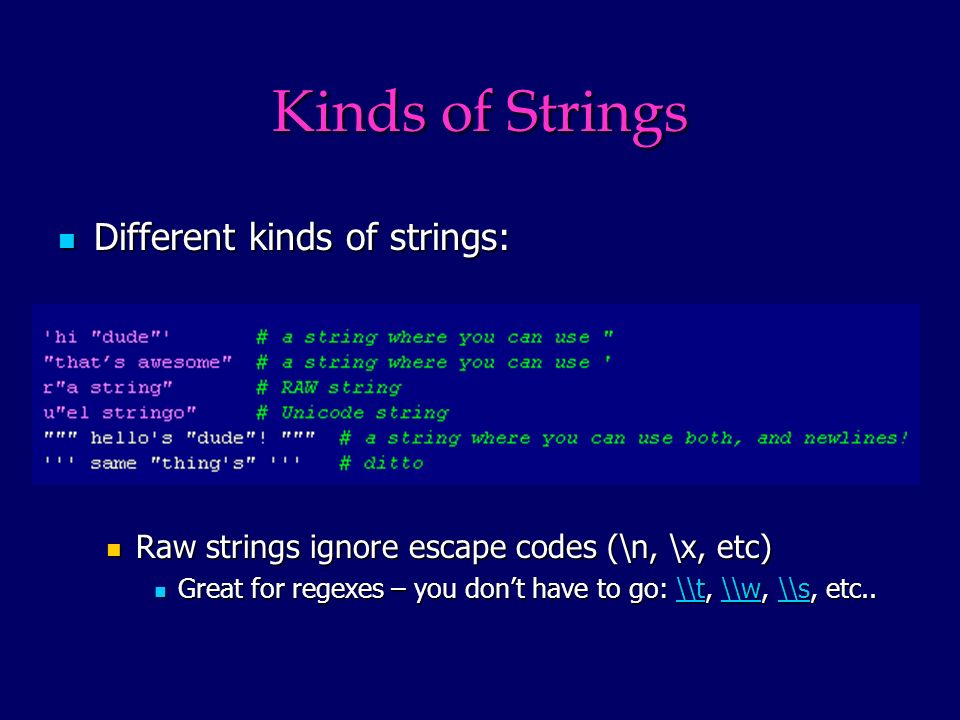 Kinds of Strings Different kinds of strings: Different kinds of strings: Raw strings ignore escape codes (\n, \x, etc) Raw strings ignore escape codes (\n, \x, etc) Great for regexes – you dont have to go: \\t, \\w, \\s, etc..