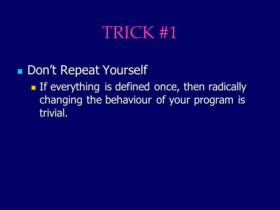 TRICK #1 Dont Repeat Yourself Dont Repeat Yourself If everything is defined once, then radically changing the behaviour of your program is trivial.