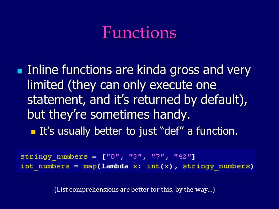 Functions Inline functions are kinda gross and very limited (they can only execute one statement, and its returned by default), but theyre sometimes handy.
